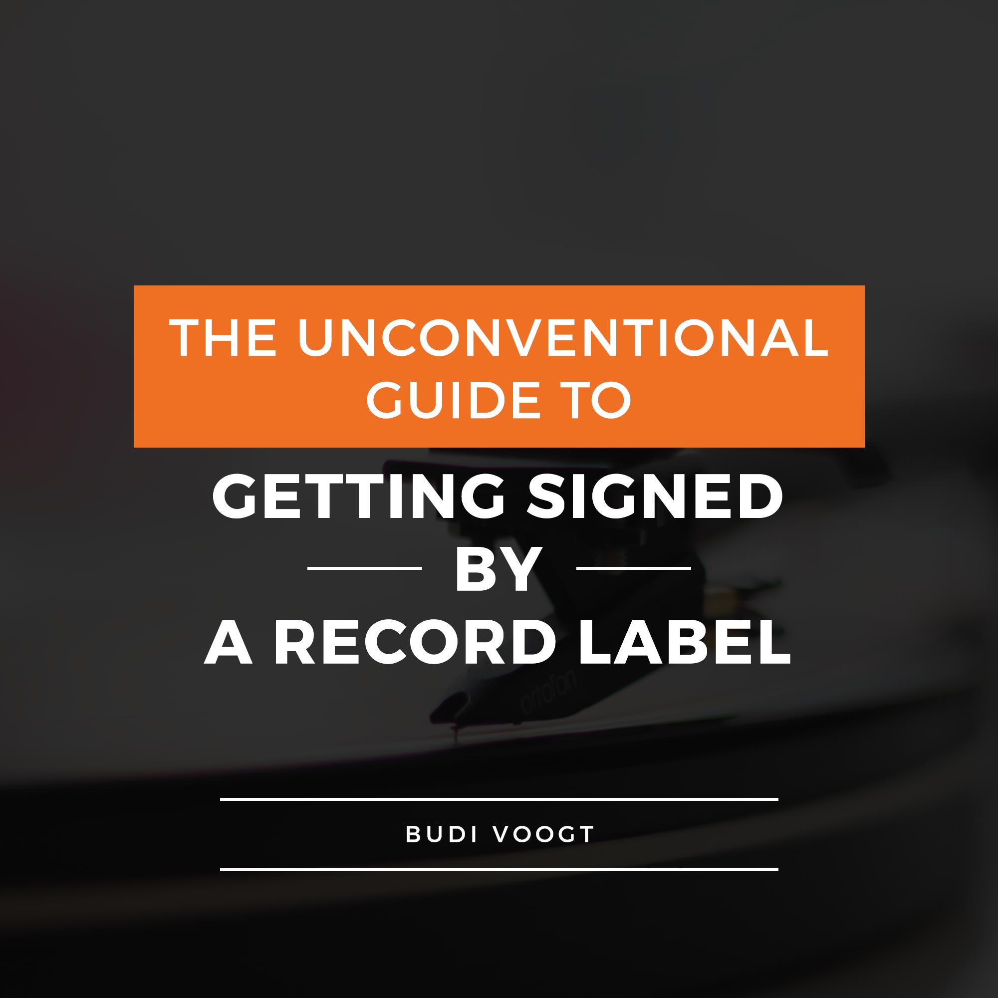 The Unconventional Guide to Getting Signed by a Record Label